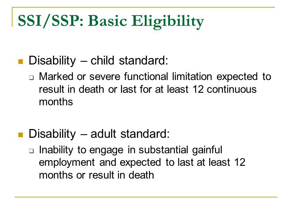 SSI/SSP: Basic Eligibility Disability – child standard:  Marked or severe functional limitation expected to result in death or last for at least 12 c
