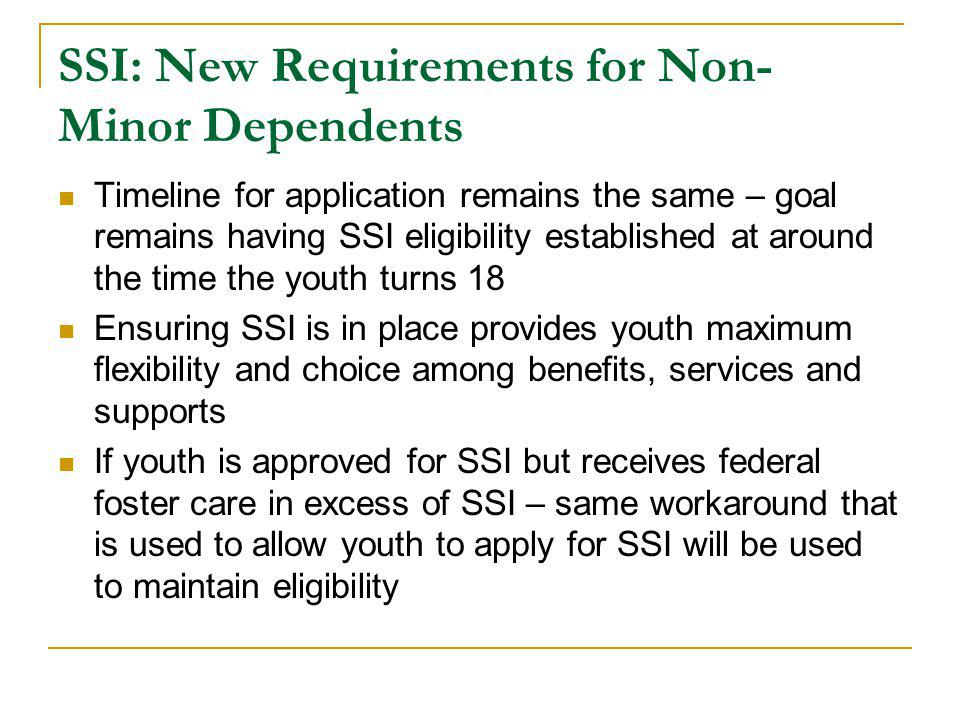 SSI: New Requirements for Non- Minor Dependents Timeline for application remains the same – goal remains having SSI eligibility established at around the time the youth turns 18 Ensuring SSI is in place provides youth maximum flexibility and choice among benefits, services and supports If youth is approved for SSI but receives federal foster care in excess of SSI – same workaround that is used to allow youth to apply for SSI will be used to maintain eligibility