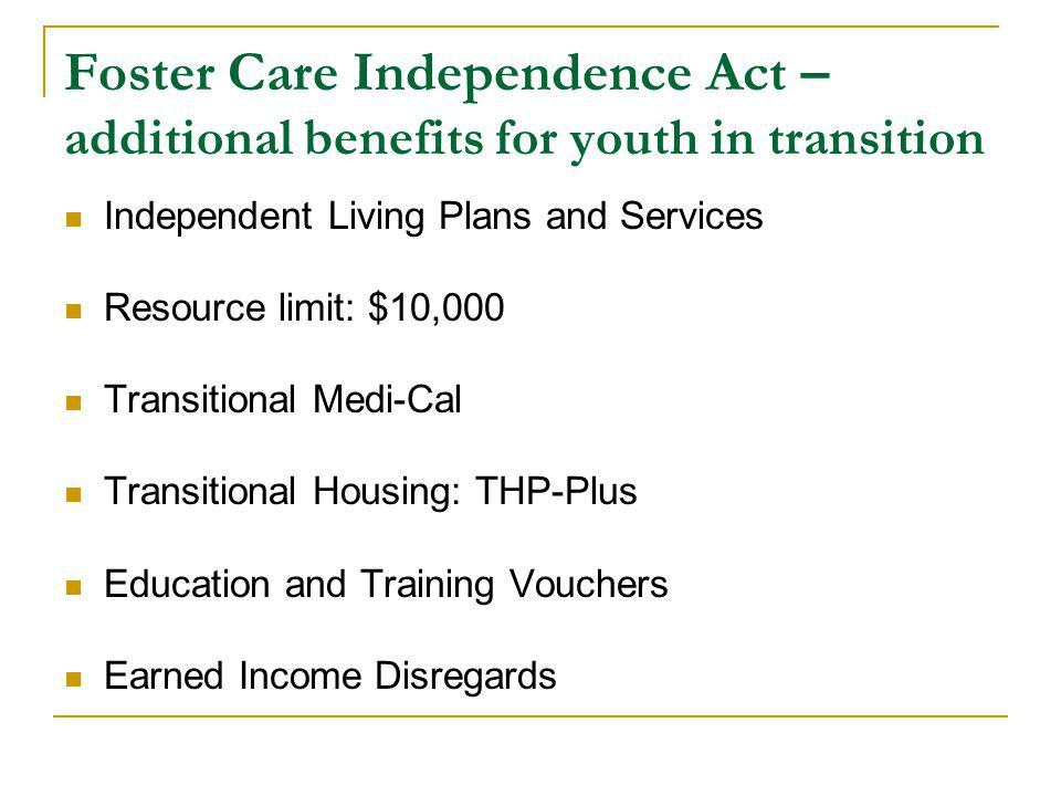 Foster Care Independence Act – additional benefits for youth in transition Independent Living Plans and Services Resource limit: $10,000 Transitional Medi-Cal Transitional Housing: THP-Plus Education and Training Vouchers Earned Income Disregards