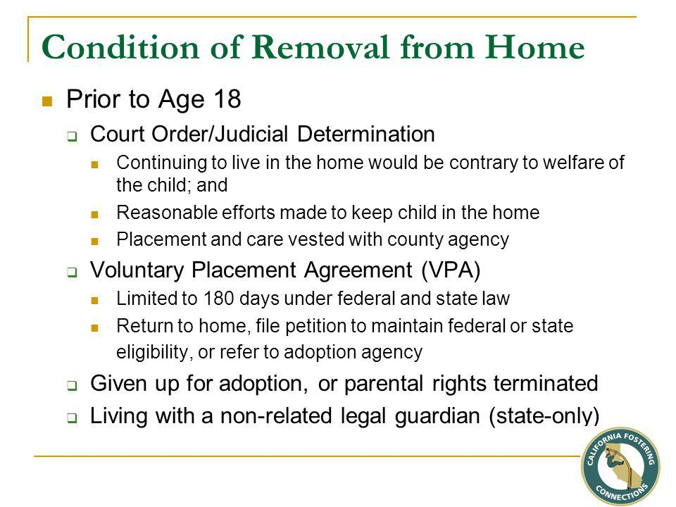 Condition of Removal from Home Prior to Age 18  Court Order/Judicial Determination Continuing to live in the home would be contrary to welfare of the child; and Reasonable efforts made to keep child in the home Placement and care vested with county agency  Voluntary Placement Agreement (VPA) Limited to 180 days under federal and state law Return to home, file petition to maintain federal or state eligibility, or refer to adoption agency  Given up for adoption, or parental rights terminated  Living with a non-related legal guardian (state-only)