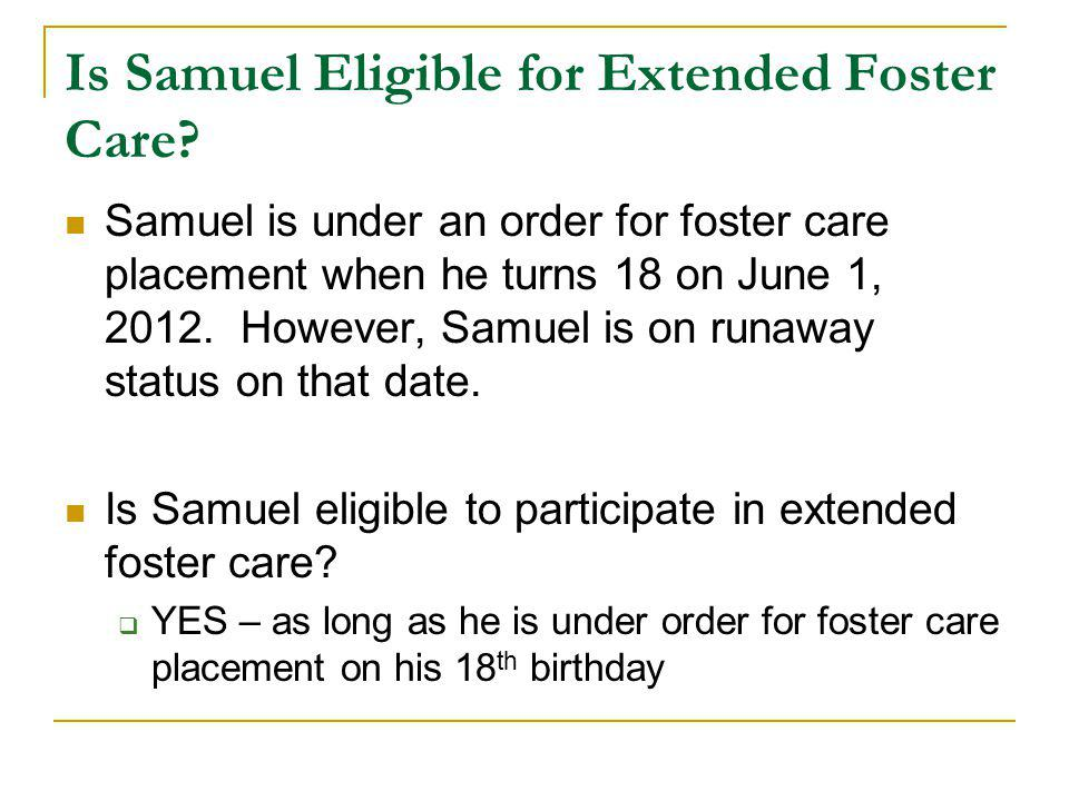 Is Samuel Eligible for Extended Foster Care? Samuel is under an order for foster care placement when he turns 18 on June 1, 2012. However, Samuel is o