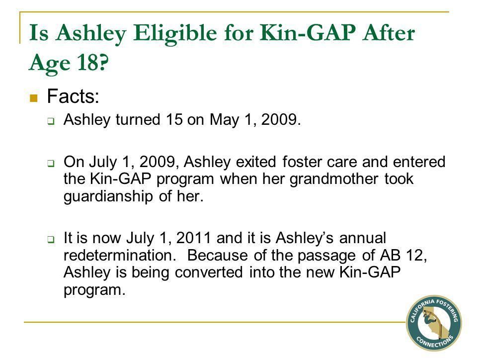 Is Ashley Eligible for Kin-GAP After Age 18. Facts:  Ashley turned 15 on May 1, 2009.