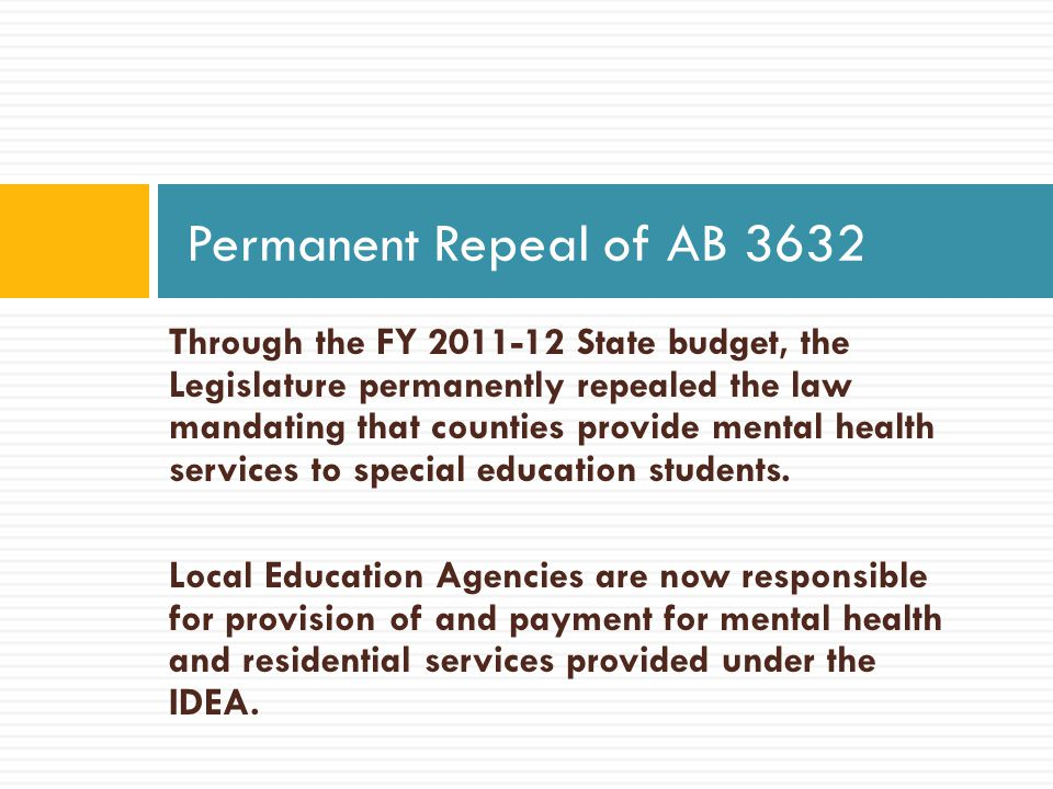 Through the FY 2011-12 State budget, the Legislature permanently repealed the law mandating that counties provide mental health services to special education students.
