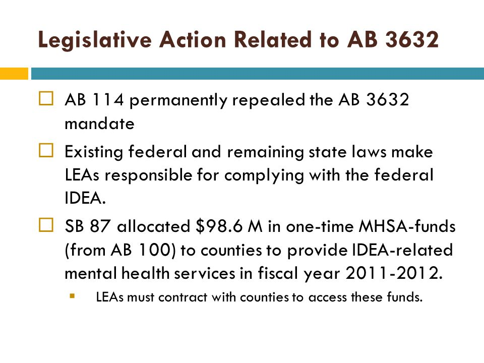 Legislative Action Related to AB 3632  AB 114 permanently repealed the AB 3632 mandate  Existing federal and remaining state laws make LEAs responsible for complying with the federal IDEA.