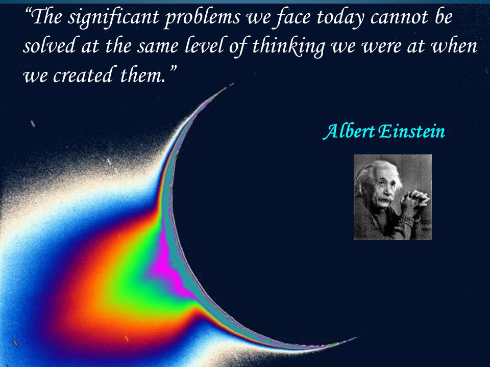"""The significant problems we face today cannot be solved at the same level of thinking we were at when we created them."" Albert Einstein"