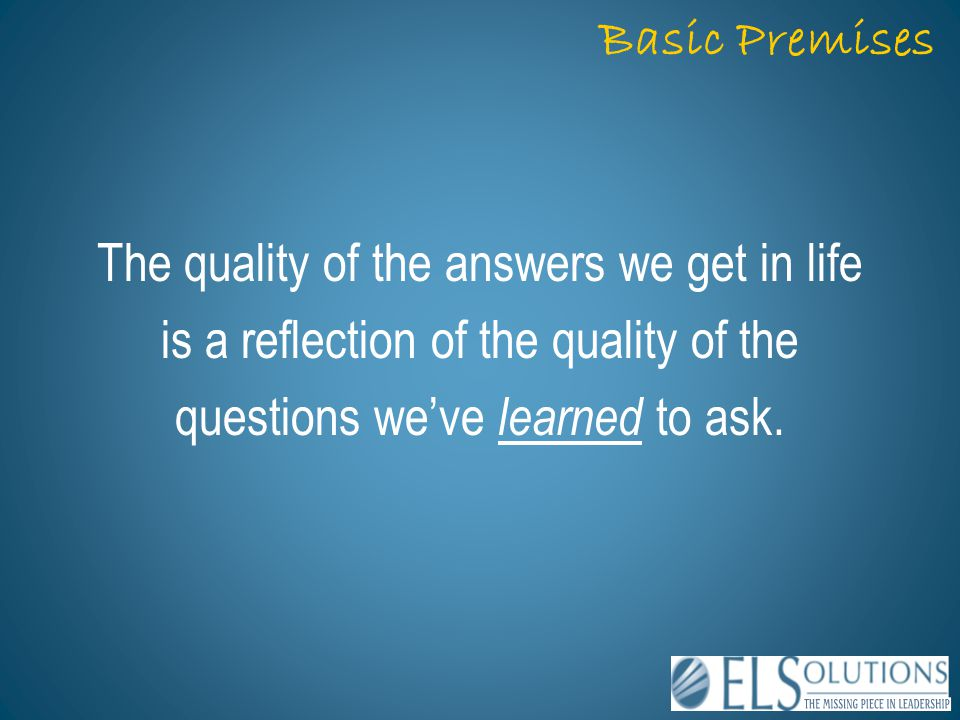Basic Premises The quality of the answers we get in life is a reflection of the quality of the questions we've learned to ask.