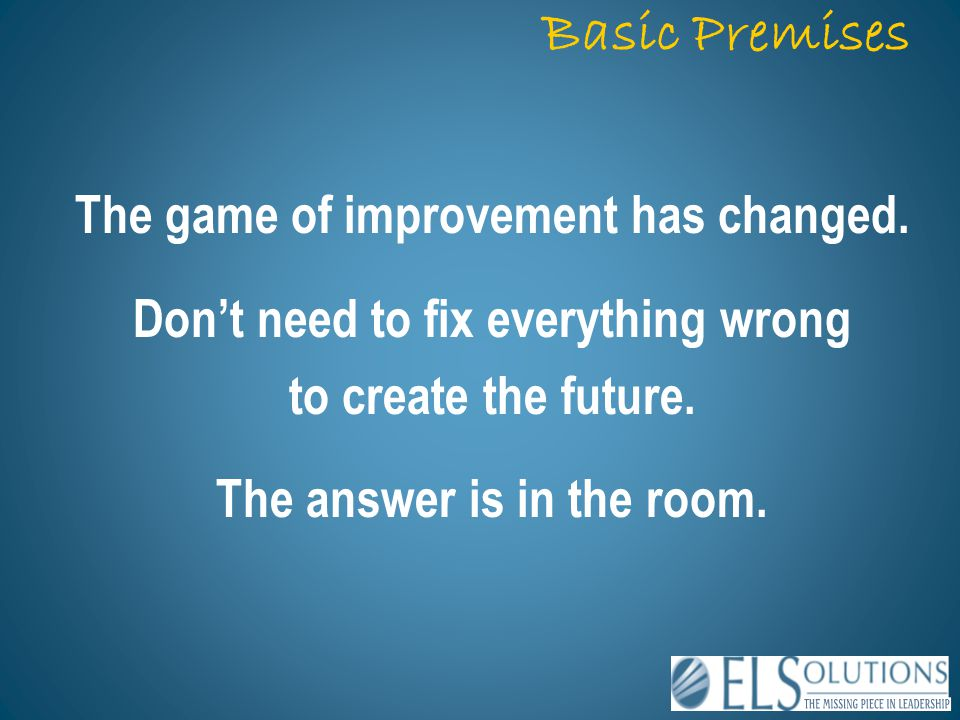 The game of improvement has changed. Don't need to fix everything wrong to create the future. The answer is in the room. Basic Premises