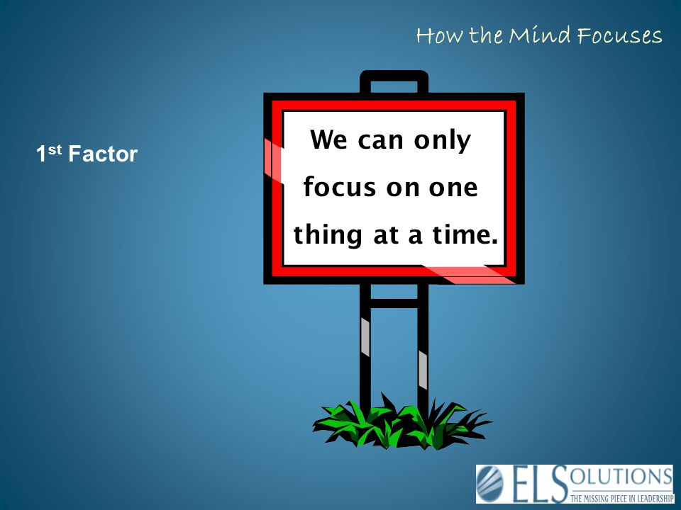 1 st Factor We can only focus on one thing at a time. How the Mind Focuses