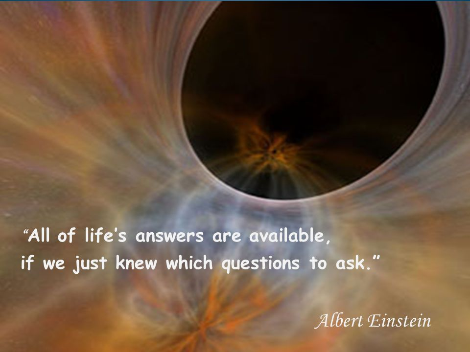 """ All of life's answers are available, if we just knew which questions to ask."" Albert Einstein"