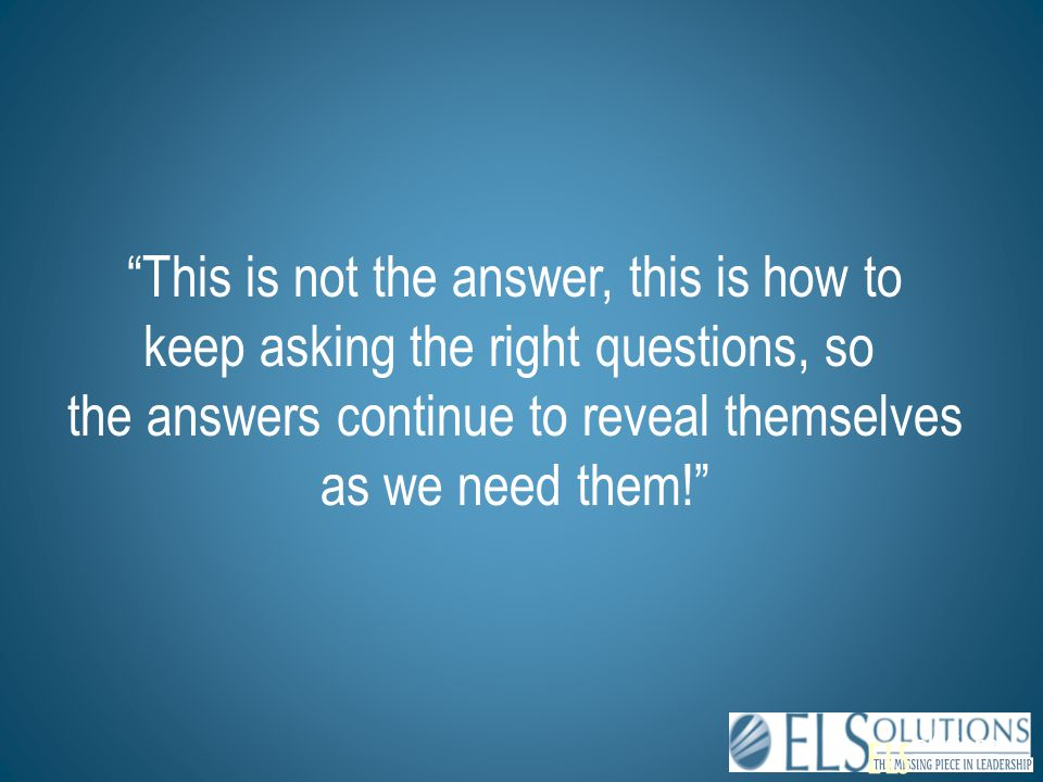 "ELS olutions ""This is not the answer, this is how to keep asking the right questions, so the answers continue to reveal themselves as we need them!"""