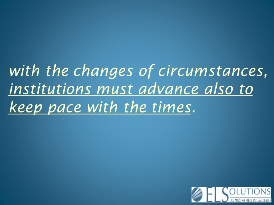 with the changes of circumstances, institutions must advance also to keep pace with the times.