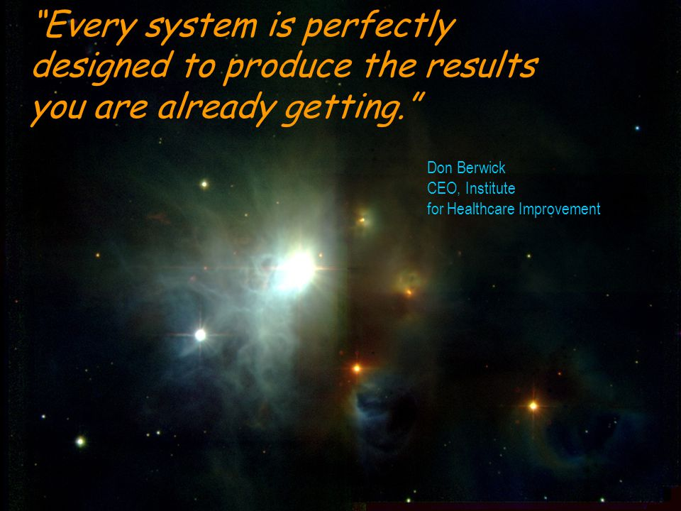 """Every system is perfectly designed to produce the results you are already getting."" Don Berwick CEO, Institute for Healthcare Improvement"