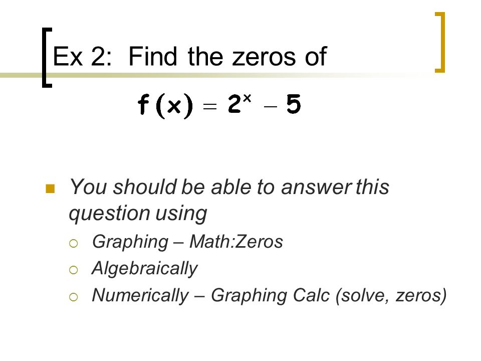 Ex 2: Find the zeros of You should be able to answer this question using  Graphing – Math:Zeros  Algebraically  Numerically – Graphing Calc (solve, zeros)