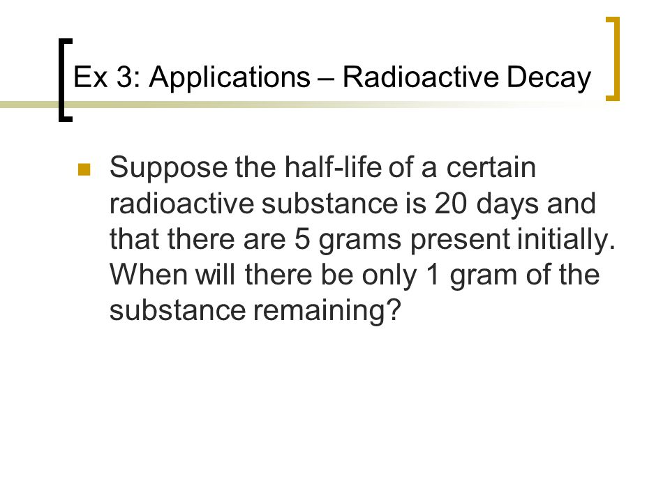 Ex 3: Applications – Radioactive Decay Suppose the half-life of a certain radioactive substance is 20 days and that there are 5 grams present initially.