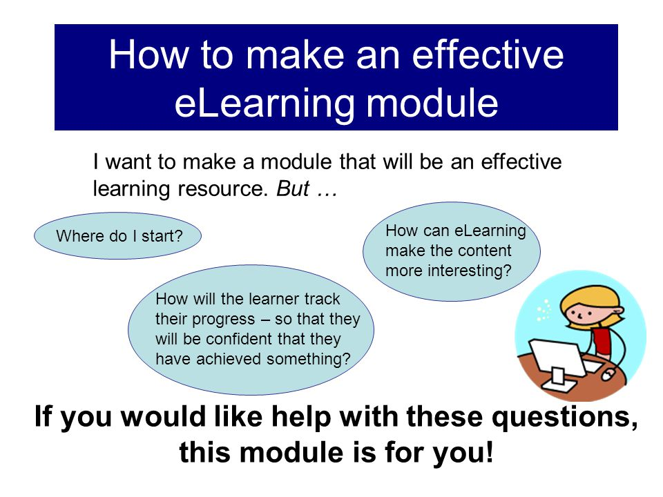 How to make an effective eLearning module If you would like help with these questions, this module is for you! How will the learner track their progre