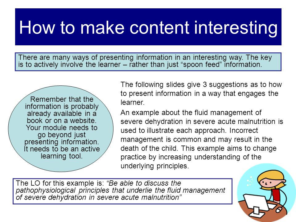 How to make content interesting There are many ways of presenting information in an interesting way. The key is to actively involve the learner – rath