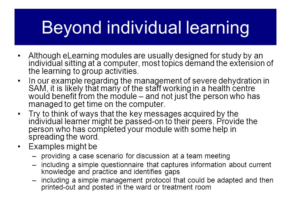 Beyond individual learning Although eLearning modules are usually designed for study by an individual sitting at a computer, most topics demand the ex