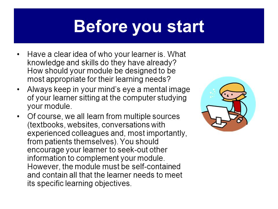 Before you start Have a clear idea of who your learner is. What knowledge and skills do they have already? How should your module be designed to be mo