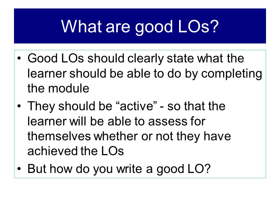 """What are good LOs? Good LOs should clearly state what the learner should be able to do by completing the module They should be """"active"""" - so that the"""