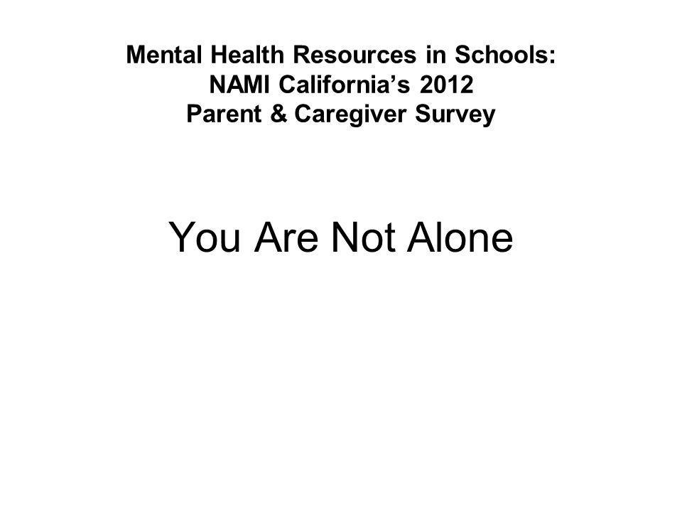 Mental Health Resources in Schools: NAMI California's 2012 Parent & Caregiver Survey You Are Not Alone