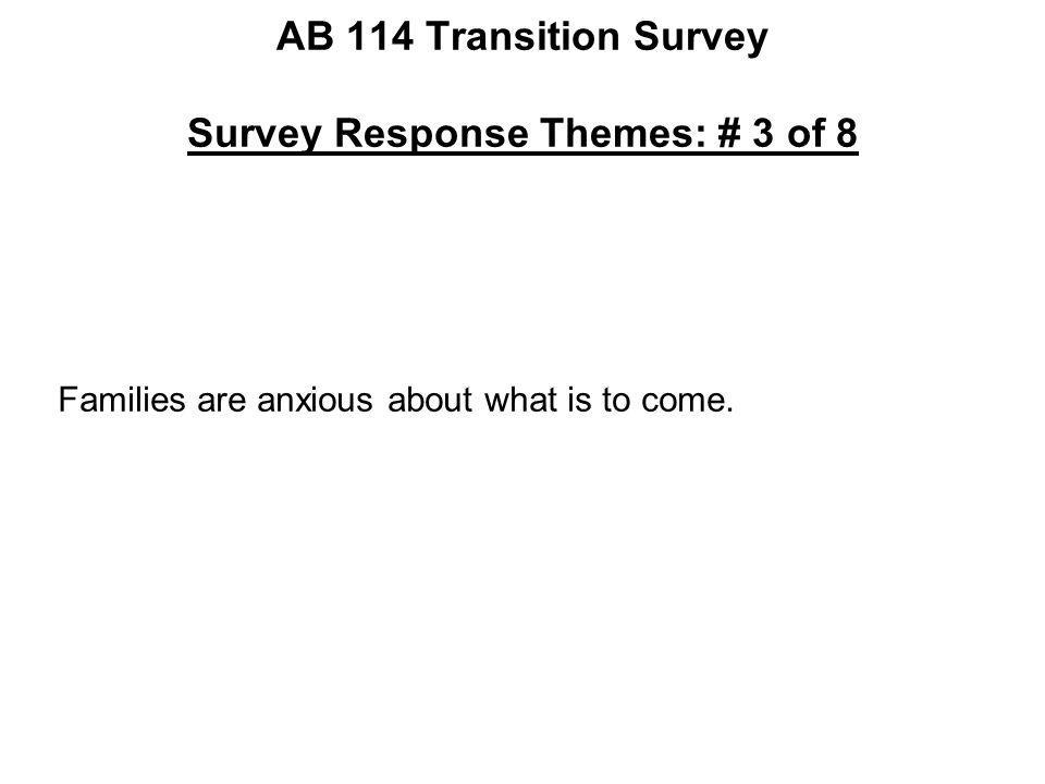 AB 114 Transition Survey Survey Response Themes: # 3 of 8 Families are anxious about what is to come.