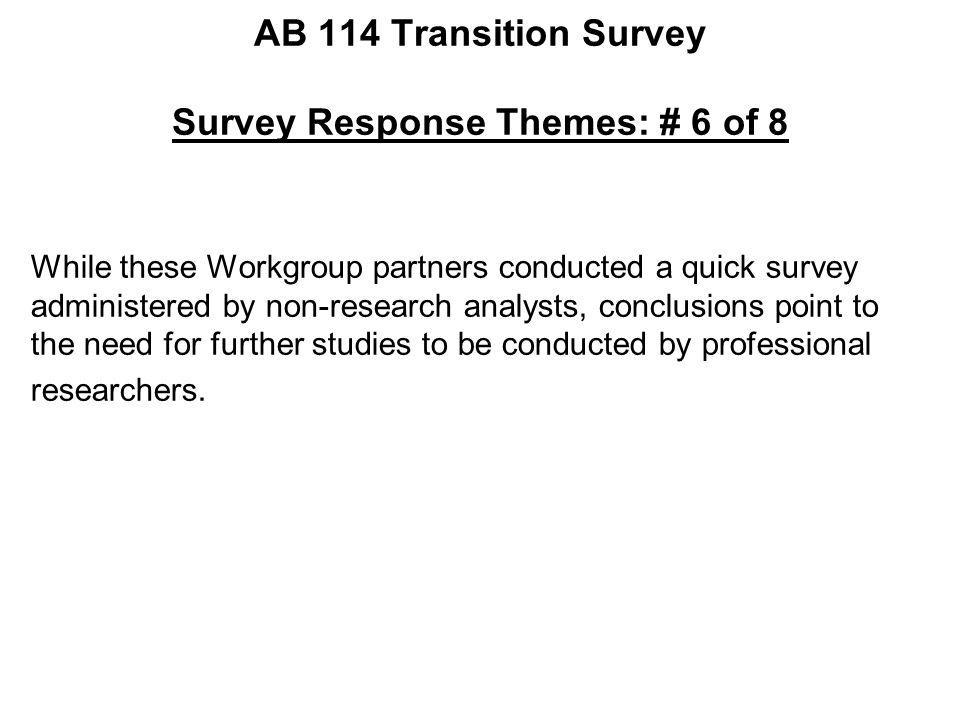 AB 114 Transition Survey Survey Response Themes: # 6 of 8 While these Workgroup partners conducted a quick survey administered by non-research analyst