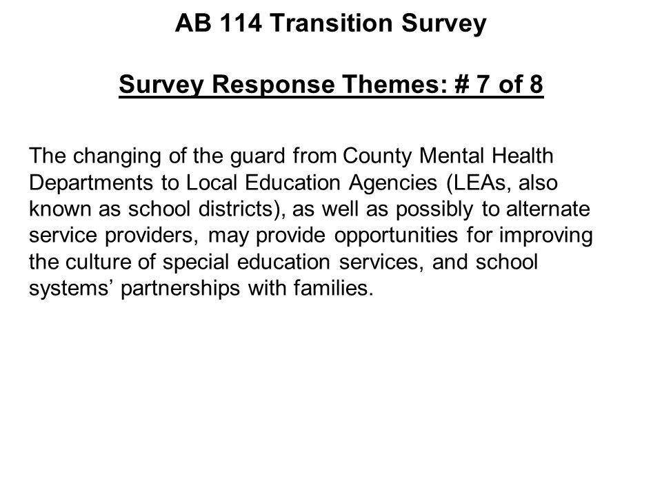 AB 114 Transition Survey Survey Response Themes: # 7 of 8 The changing of the guard from County Mental Health Departments to Local Education Agencies