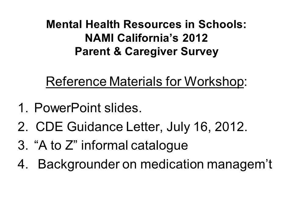 Mental Health Resources in Schools: NAMI California's 2012 Parent & Caregiver Survey Reference Materials for Workshop: 1.PowerPoint slides. 2. CDE Gui