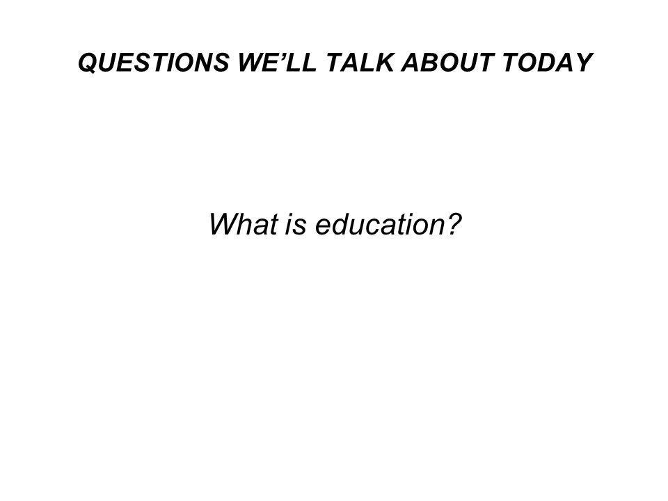 QUESTIONS WE'LL TALK ABOUT TODAY What is education?