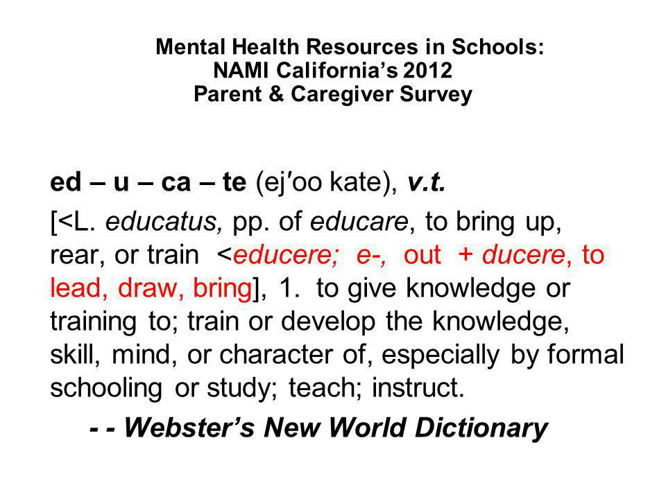 Mental Health Resources in Schools: NAMI California's 2012 Parent & Caregiver Survey ed – u – ca – te (ej′oo kate), v.t. [<L. educatus, pp. of educare