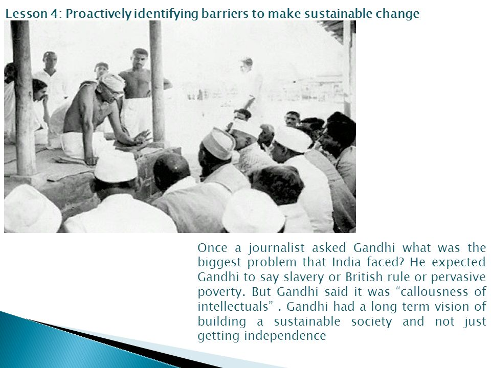Lesson 4: Proactively identifying barriers to make sustainable change Once a journalist asked Gandhi what was the biggest problem that India faced.