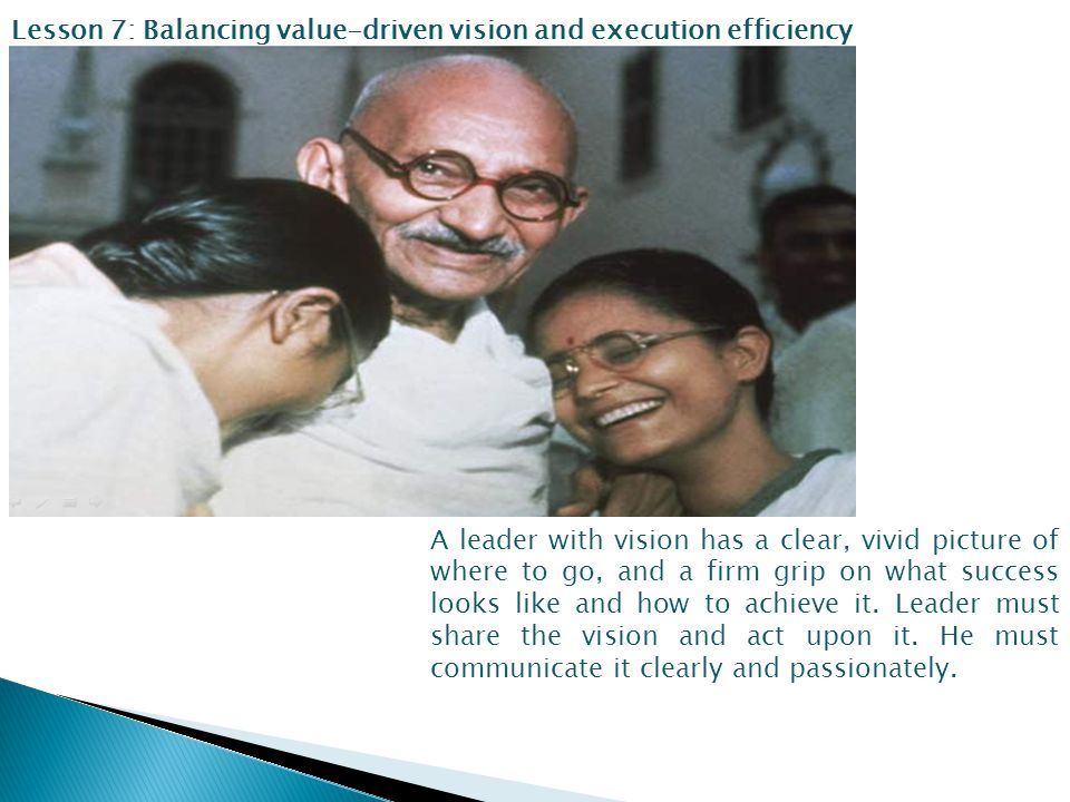 Lesson 7: Balancing value-driven vision and execution efficiency A leader with vision has a clear, vivid picture of where to go, and a firm grip on what success looks like and how to achieve it.