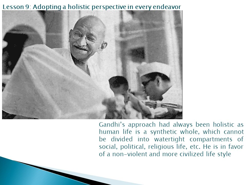 Lesson 9: Adopting a holistic perspective in every endeavor Gandhi's approach had always been holistic as human life is a synthetic whole, which cannot be divided into watertight compartments of social, political, religious life, etc.