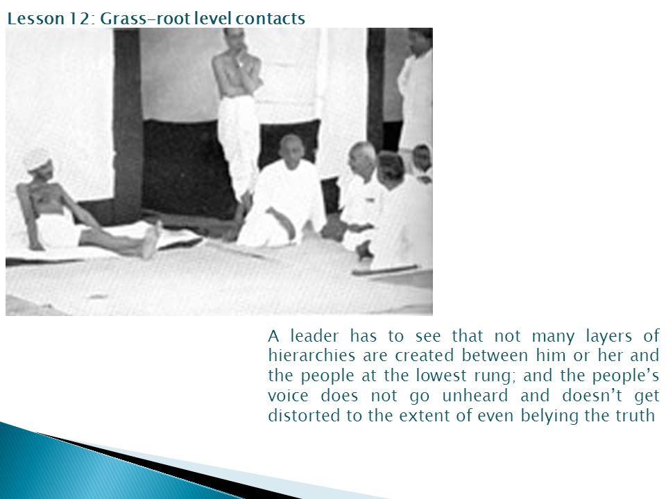Lesson 12: Grass-root level contacts A leader has to see that not many layers of hierarchies are created between him or her and the people at the lowest rung; and the people's voice does not go unheard and doesn't get distorted to the extent of even belying the truth