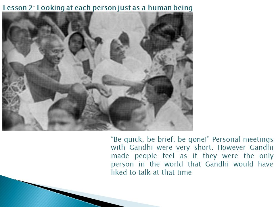 Lesson 2: Looking at each person just as a human being Be quick, be brief, be gone! Personal meetings with Gandhi were very short.