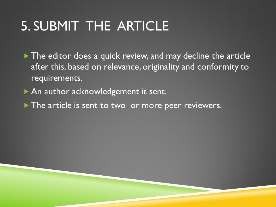 5. SUBMIT THE ARTICLE  The editor does a quick review, and may decline the article after this, based on relevance, originality and conformity to requ