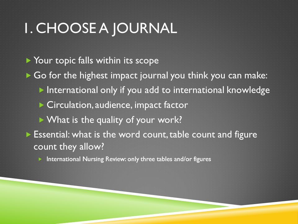1. CHOOSE A JOURNAL  Your topic falls within its scope  Go for the highest impact journal you think you can make:  International only if you add to