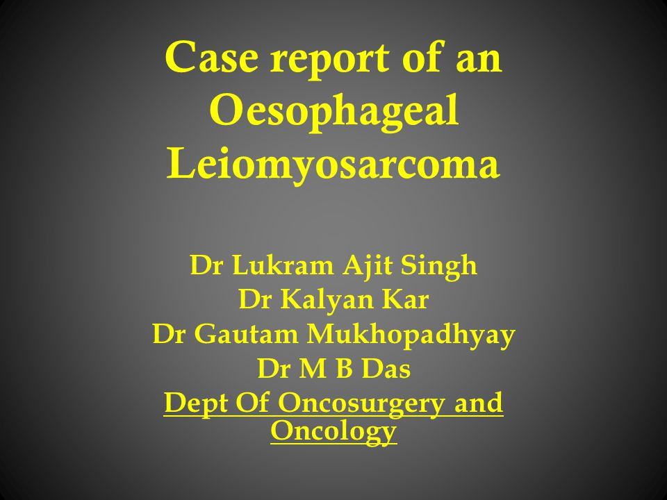 Case report of an Oesophageal Leiomyosarcoma Dr Lukram Ajit Singh Dr Kalyan Kar Dr Gautam Mukhopadhyay Dr M B Das Dept Of Oncosurgery and Oncology