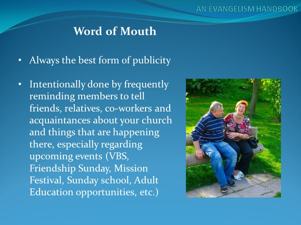 Word of Mouth Always the best form of publicity Intentionally done by frequently reminding members to tell friends, relatives, co-workers and acquaint