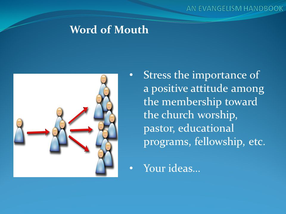 Word of Mouth Stress the importance of a positive attitude among the membership toward the church worship, pastor, educational programs, fellowship, e
