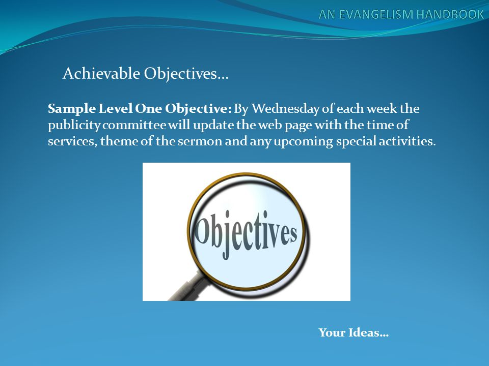 Achievable Objectives… Sample Level One Objective: By Wednesday of each week the publicity committee will update the web page with the time of service