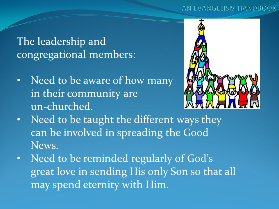 The leadership and congregational members: Need to be aware of how many in their community are un-churched. Need to be taught the different ways they