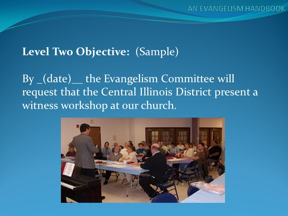 Level Two Objective: (Sample) By _(date)__ the Evangelism Committee will request that the Central Illinois District present a witness workshop at our