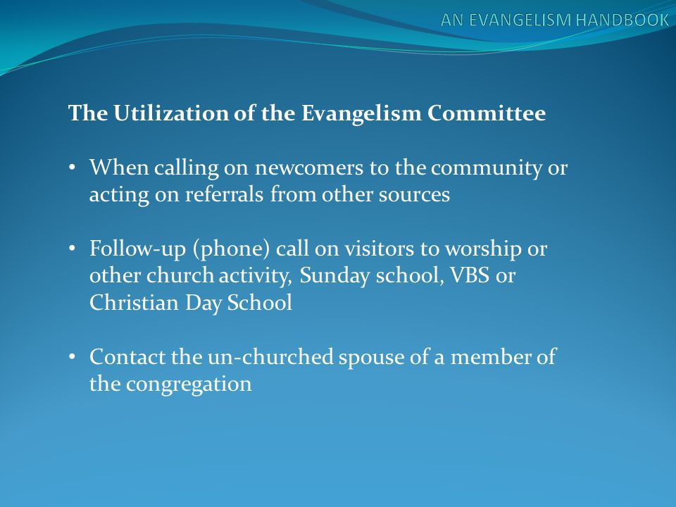 The Utilization of the Evangelism Committee When calling on newcomers to the community or acting on referrals from other sources Follow-up (phone) cal