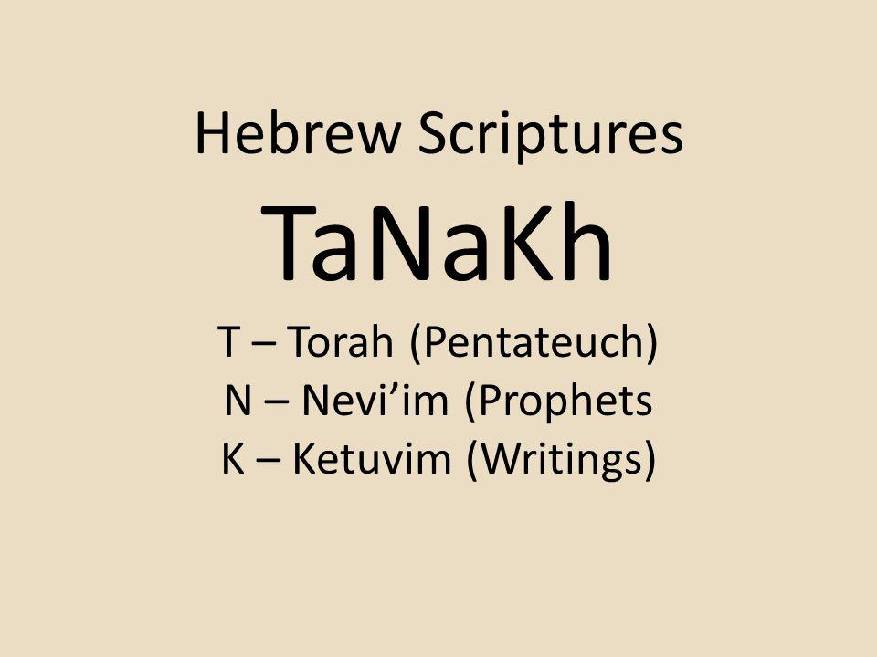 Hebrew Scriptures TaNaKh T – Torah (Pentateuch) N – Nevi'im (Prophets K – Ketuvim (Writings)