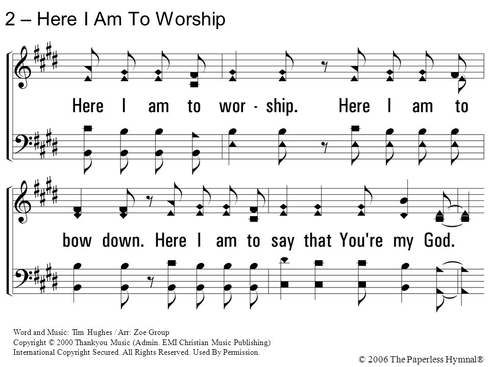 2 – Here I Am To Worship © 2006 The Paperless Hymnal® Word and Music: Tim Hughes / Arr: Zoe Group Copyright © 2000 Thankyou Music (Admin. EMI Christia