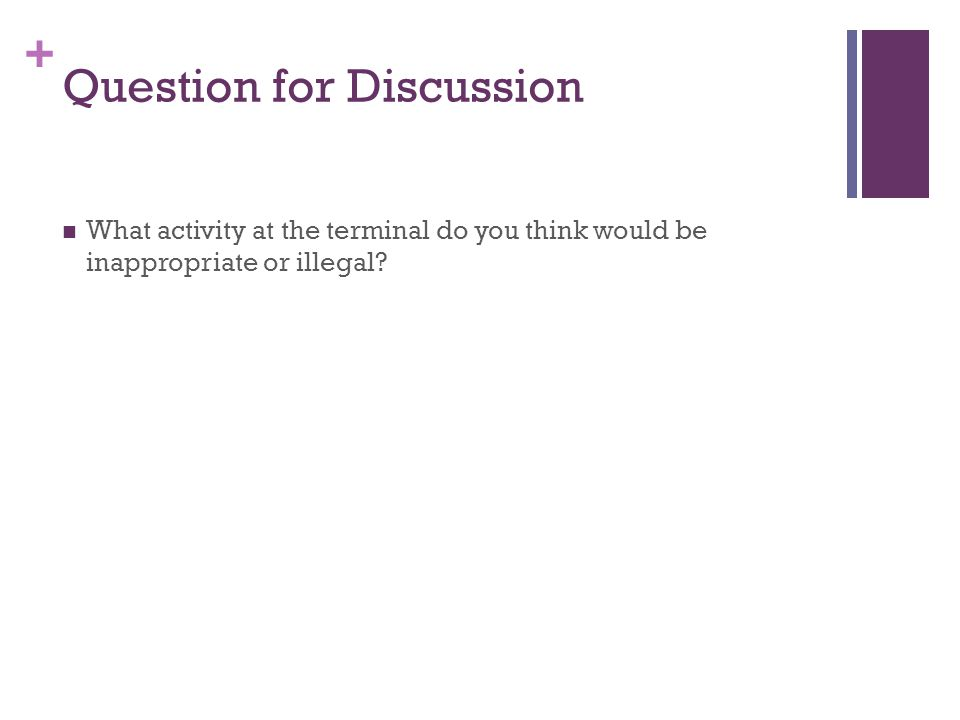 + Question for Discussion What activity at the terminal do you think would be inappropriate or illegal?