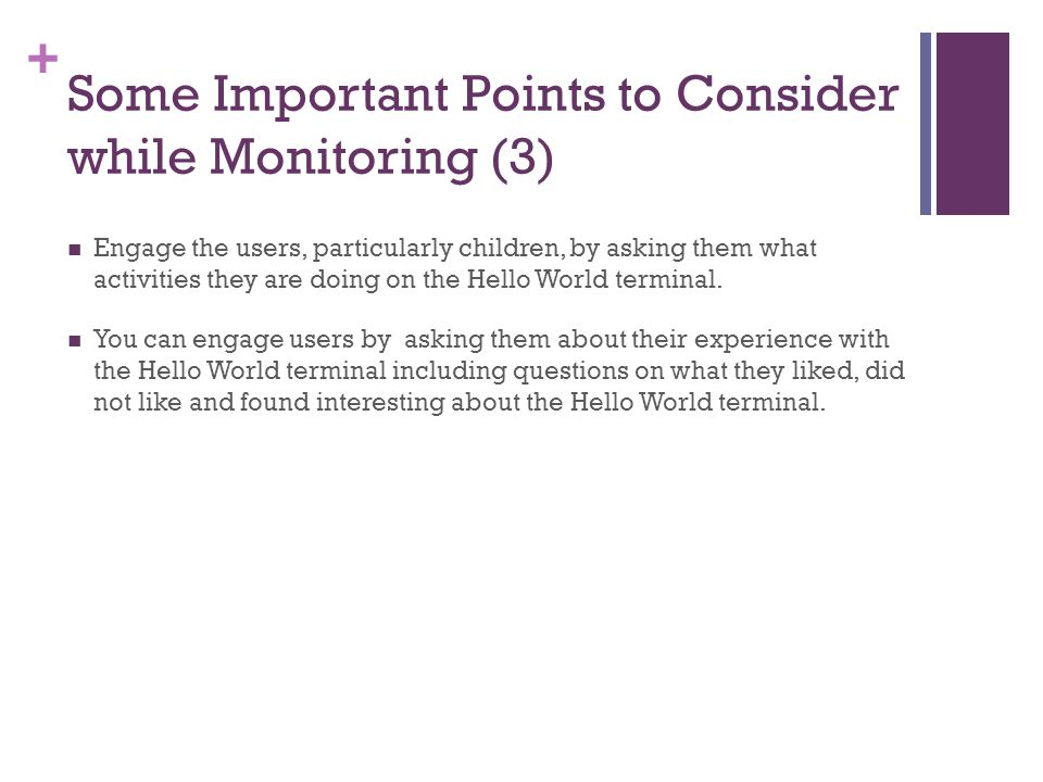 + Some Important Points to Consider while Monitoring (3) Engage the users, particularly children, by asking them what activities they are doing on the Hello World terminal.