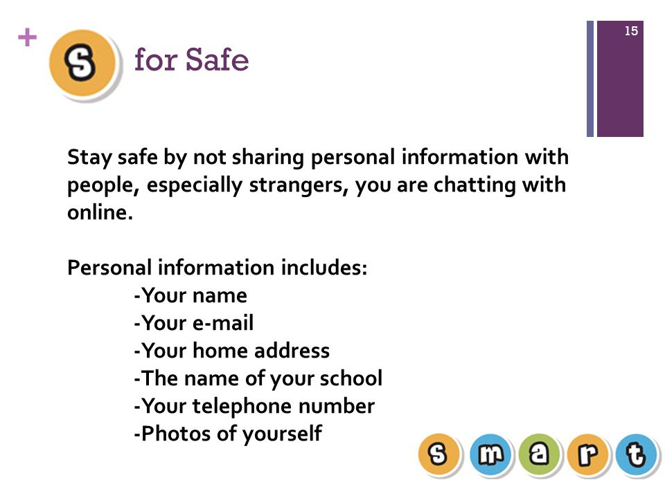 + for Safe 15 Stay safe by not sharing personal information with people, especially strangers, you are chatting with online.