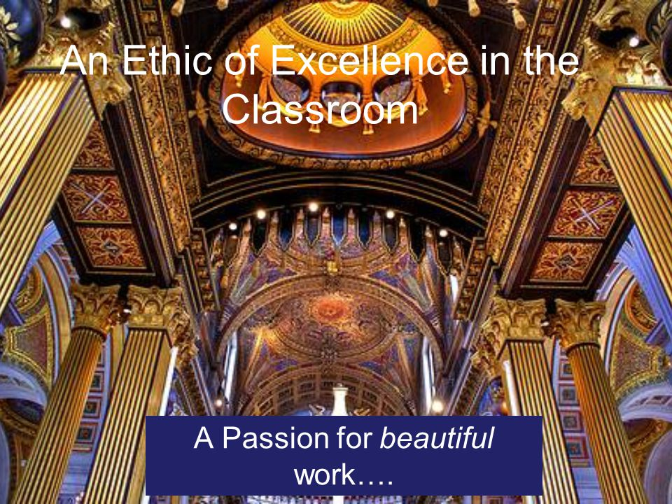 An Ethic of Excellence in the Classroom A Passion for beautiful work….